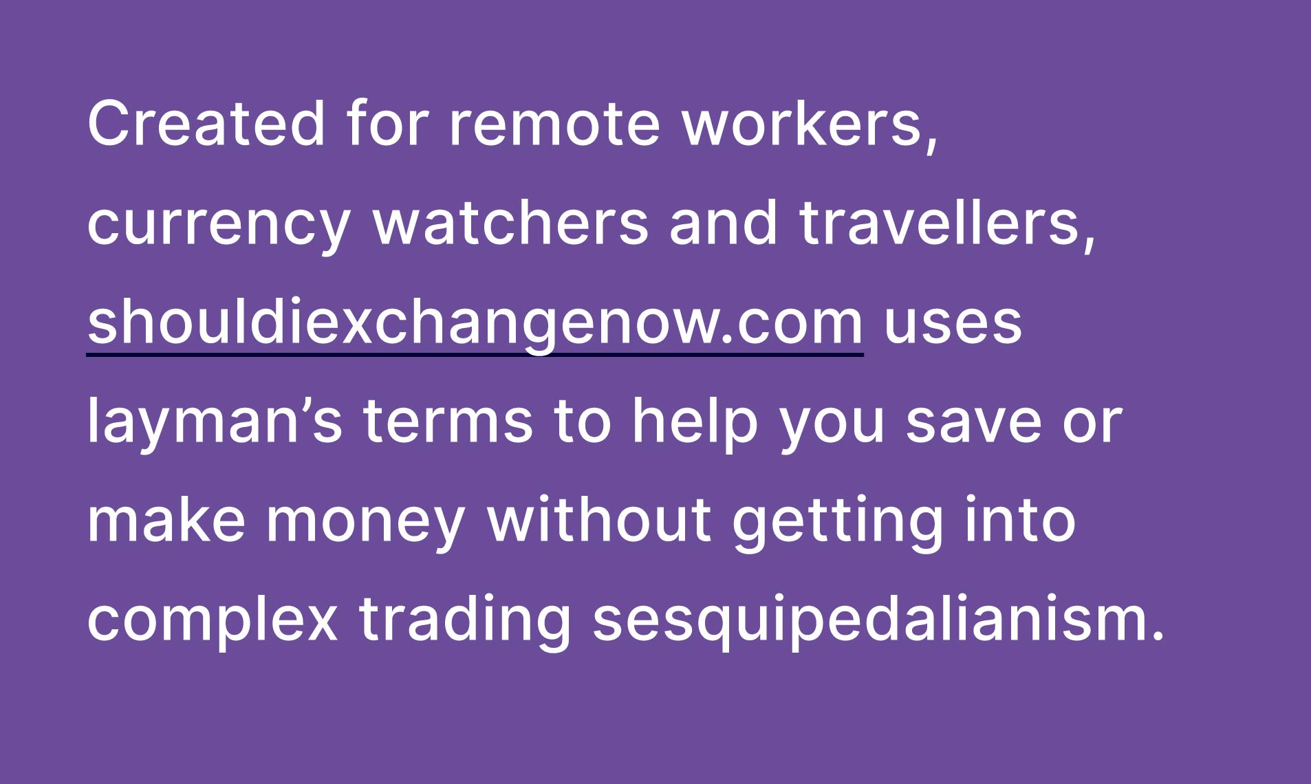 Created for remote workers, currency watchers and travellers, shouldiexchangenow.com uses layman's terms to help you save or make money without getting into complex trading sesquipedalianism.